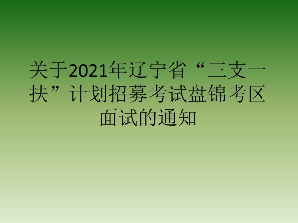 """关于2021年辽宁省""""三支一扶""""计划招募考试盘锦考区面试的通知"""
